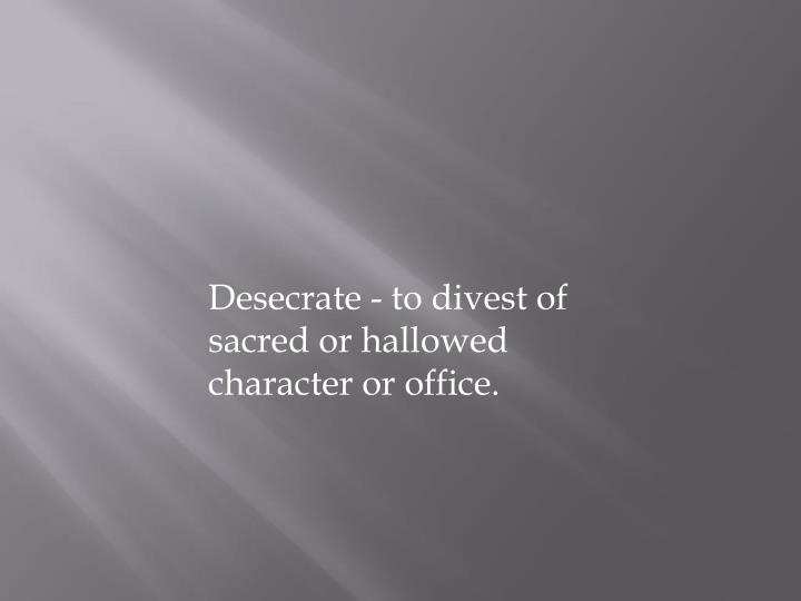 Desecrate - to divest of sacred or hallowed character or office.