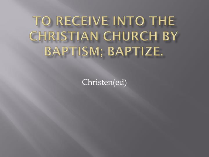 to receive into the Christian church by baptism; baptize.