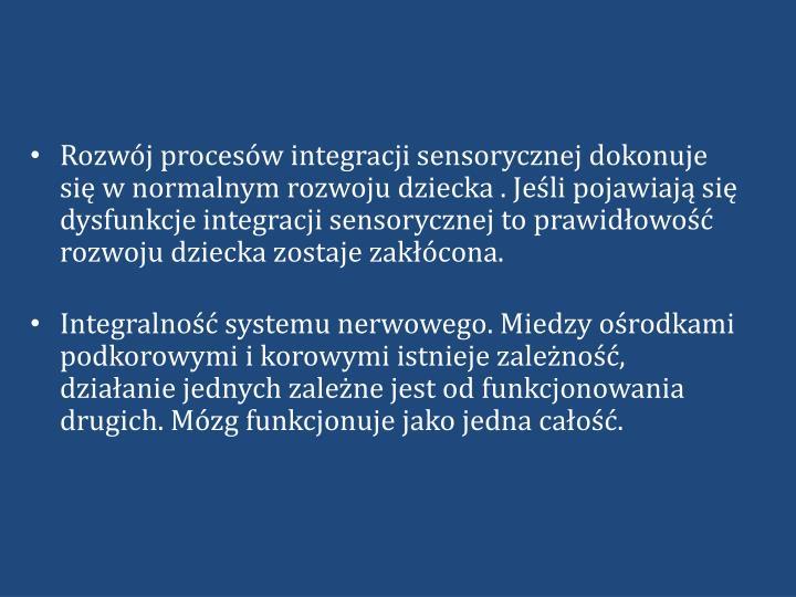 Rozwój procesów integracji sensorycznej dokonuje się w normalnym rozwoju dziecka . Jeśli pojawiają się dysfunkcje integracji sensorycznej to prawidłowość rozwoju dziecka zostaje zakłócona.