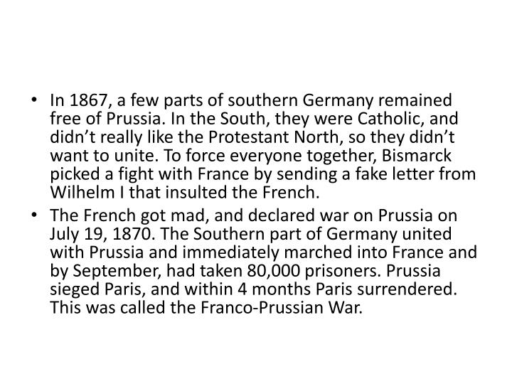In 1867, a few parts of southern Germany remained free of Prussia. In the South, they were Catholic, and didn't really like the Protestant North, so they didn't want to unite. To force everyone together, Bismarck picked a fight with France by sending a fake letter from Wilhelm I that insulted the French.