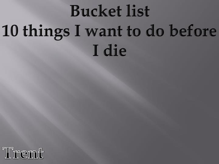 "things i want to do before i die essay 10 things to do before you die but at that moment most people worry about a different kind of ""to do"" list when jos mart named the things that every man."