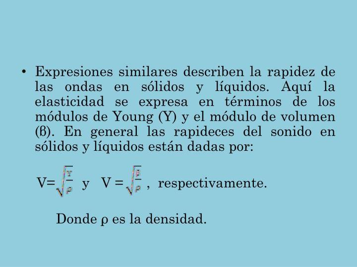 Expresiones similares describen la rapidez de las ondas en sólidos y líquidos. Aquí la elasticidad se expresa en términos de los módulos de Young (Y) y el módulo de volumen (β