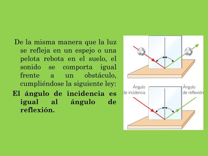 De la misma manera que la luz se refleja en un espejo o una pelota rebota en el suelo, el sonido se comporta igual frente a un obstáculo, cumpliéndose la siguiente ley: