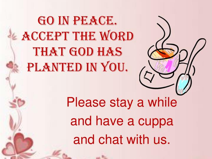 Go in peace. Accept the word that God has planted in you.