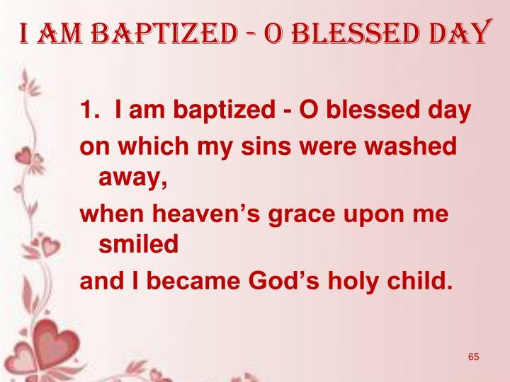 I am baptized - O blessed day