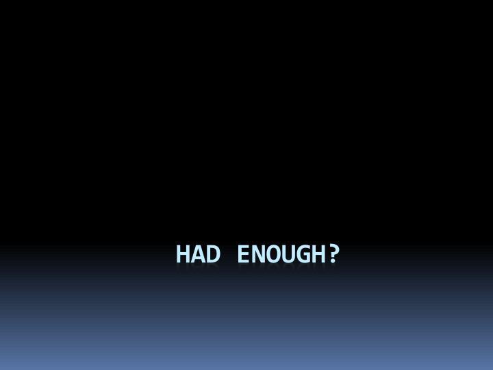 Had enough?