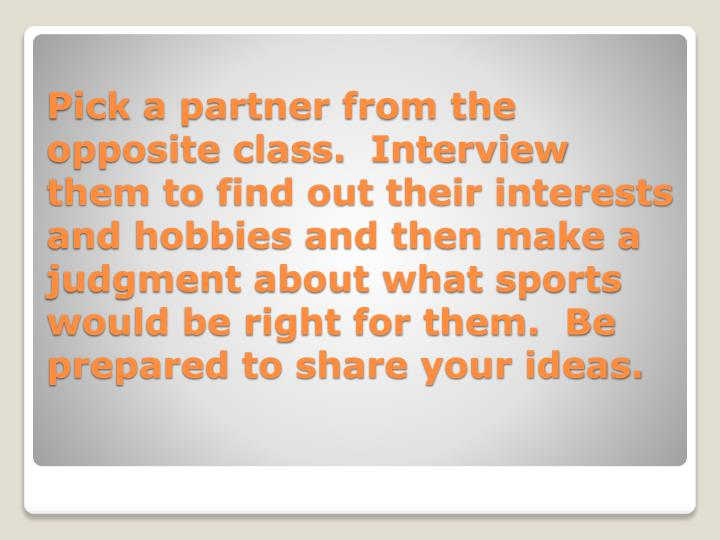 Pick a partner from the opposite class.  Interview them to find out their interests and hobbies and then make a judgment about what sports would be right for them.  Be prepared to share