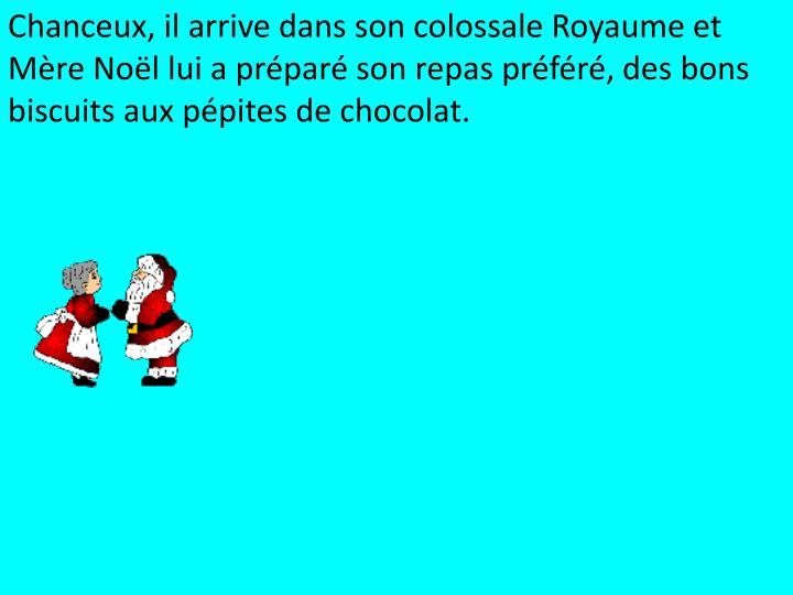Chanceux, il arrive dans son colossale Royaume et Mère Noël lui a préparé son repas préféré, des bons biscuits aux pépites de chocolat.