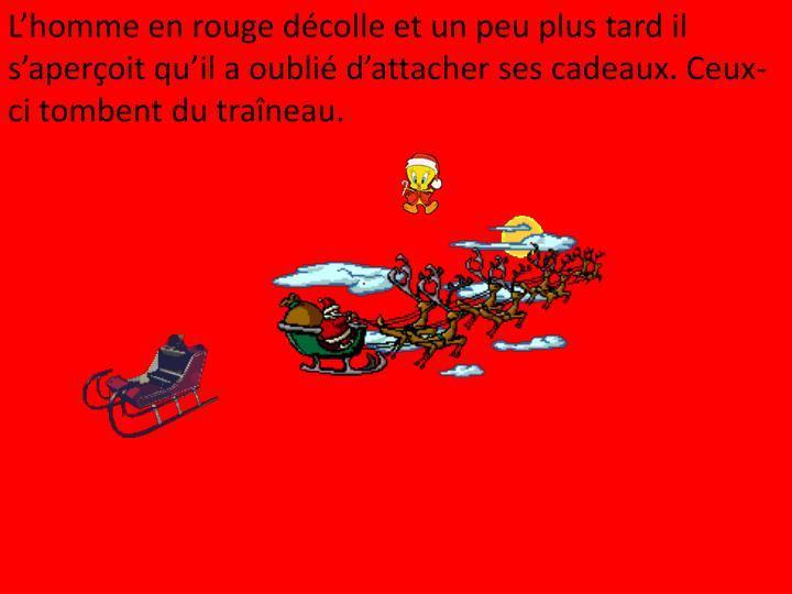 L'homme en rouge décolle et un peu plus tard il s'aperçoit qu'il a oublié d'attacher ses cadeaux. Ceux-ci tombent du