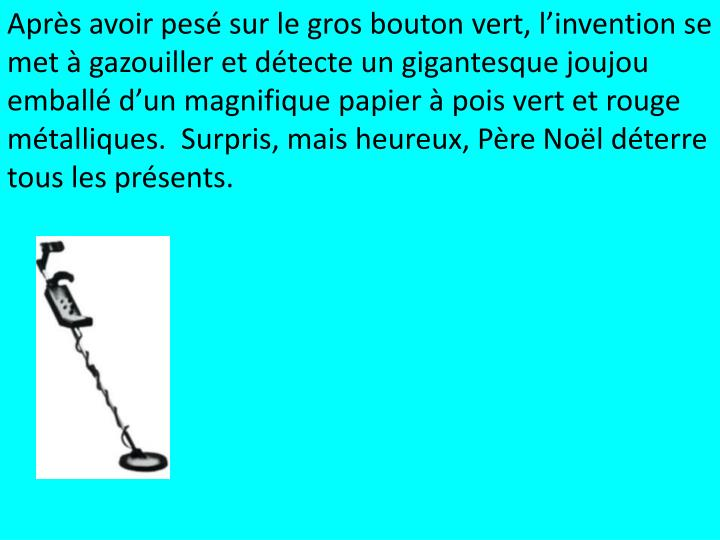 Après avoir pesé sur le gros bouton vert, l'invention se met à gazouiller et détecte un gigantesque joujou emballé d'un magnifique papier à