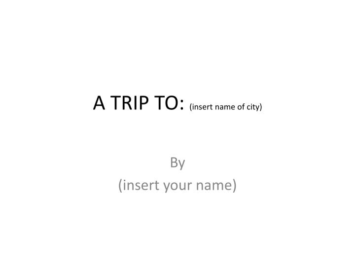 A trip to insert name of city
