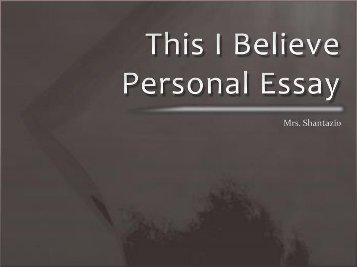 this i belive essays Essay #2 this i believe in your first project you were able to explore who you are and what matters to you by examining your family, friends, communities, and activities.