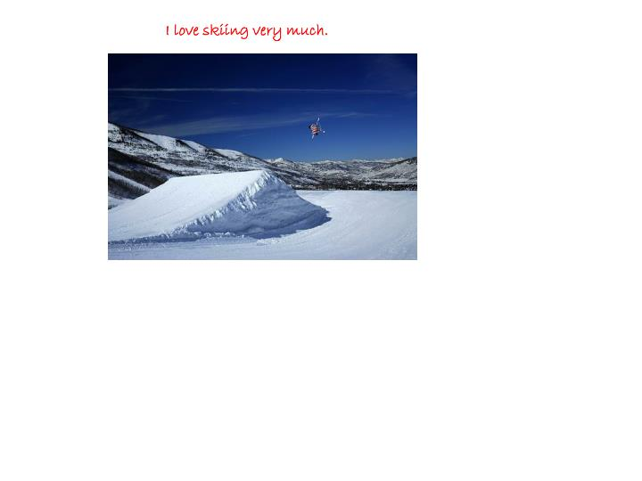 I love skiing very much.