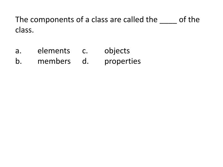 The components of a class are called the ____ of the class