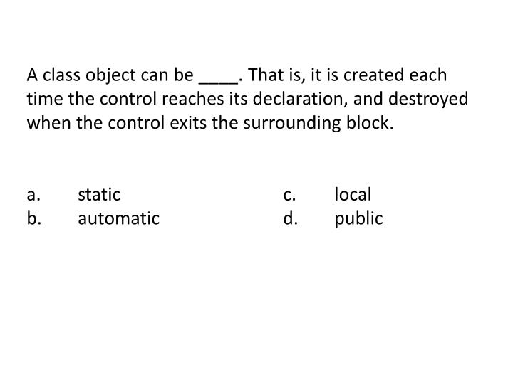 A class object can be ____. That is, it is created each time the control reaches its declaration, and destroyed when the control exits the surrounding block