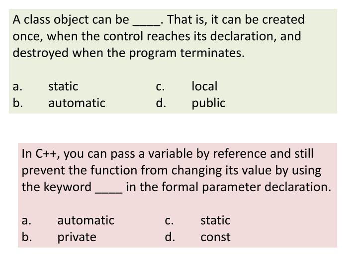 A class object can be ____. That is, it can be created once, when the control reaches its declaration, and destroyed when the program terminates