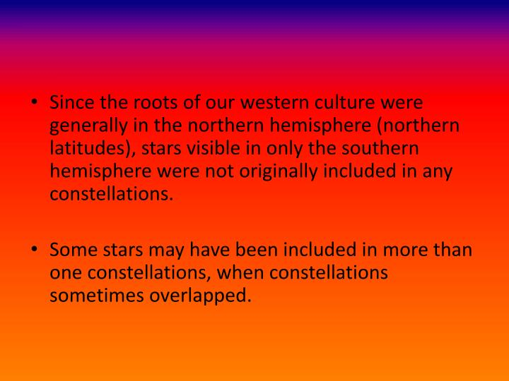 Since the roots of our western culture were generally in the northern hemisphere (northern latitudes), stars visible in only the southern hemisphere were not originally included in any constellations.