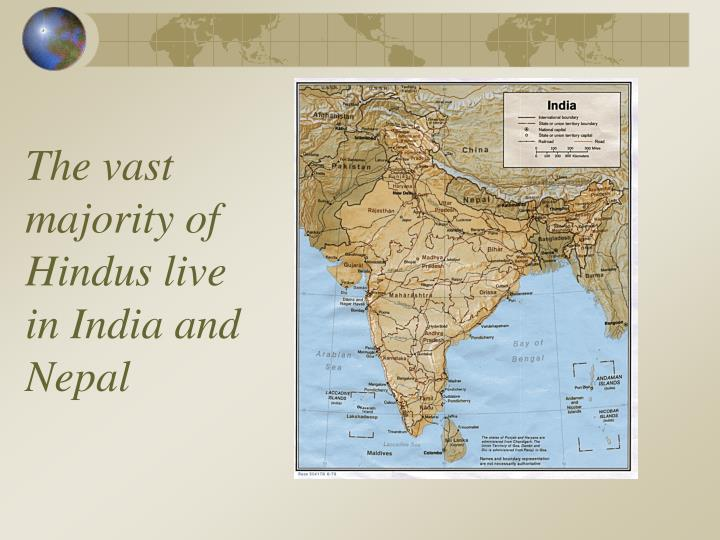 The vast majority of hindus live in india and nepal