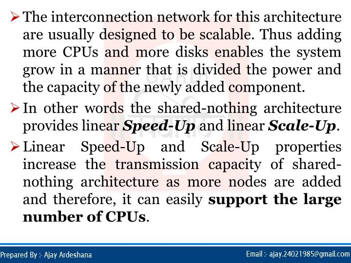 The interconnection network for this architecture are usually designed to be scalable. Thus adding more CPUs and more disks enables the system grow in a manner that is divided the power and the capacity of the newly added component.