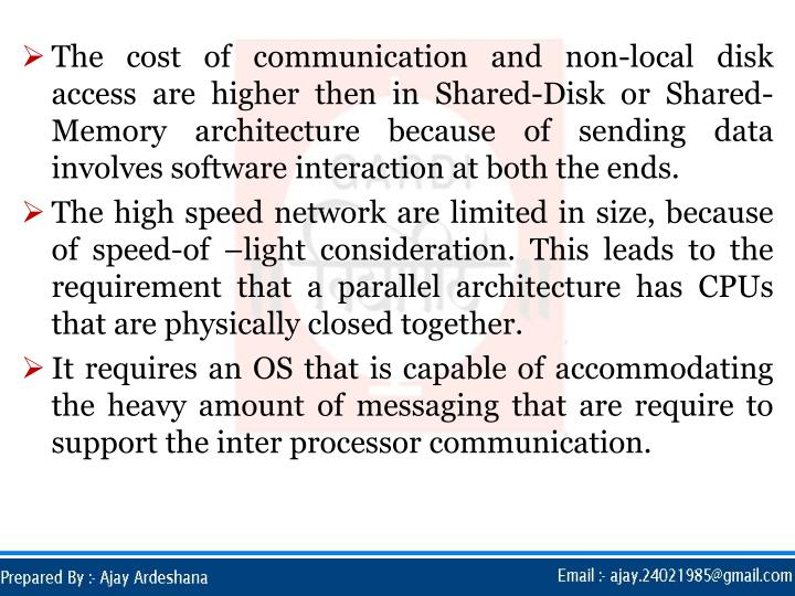 The cost of communication and non-local disk access are higher then in Shared-Disk or Shared-Memory architecture because of sending data involves software interaction at both the ends.