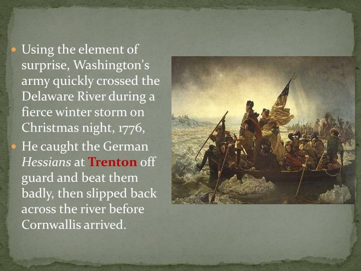 Using the element of surprise, Washington's army quickly crossed the Delaware River during a fierce winter storm on Christmas night, 1776,