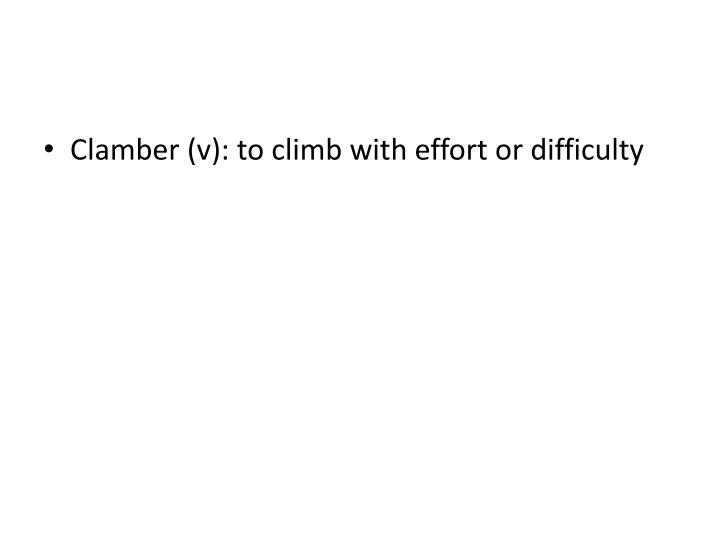 Clamber (v): to climb with effort or difficulty