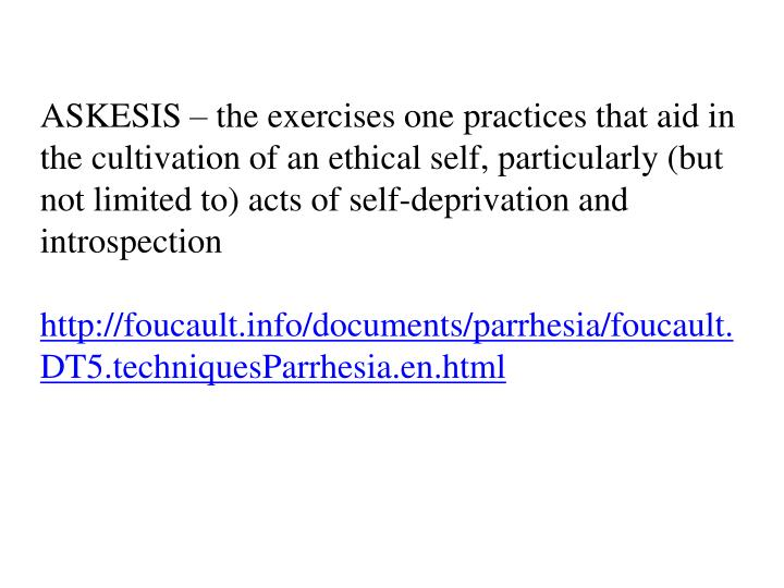ASKESIS – the exercises one practices that aid in the cultivation of an ethical self, particularly (but not limited to) acts of self-deprivation and