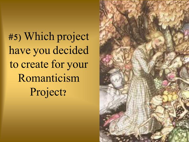#5) Which project have you decided to create for your Romanticism Project?