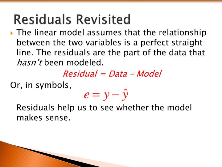The linear model assumes that the relationship between the two variables is a perfect straight line. The residuals are the part of the data that