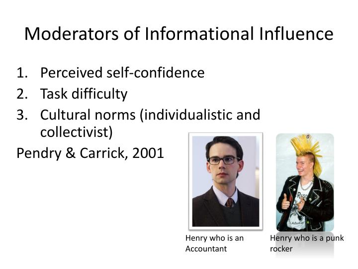 informational social influence The effects of informational influence have been clearly demonstrated in social psychological research the leading explanation for these effects is known as the persuasive arguments theory, which states that the persuasive argument or information the majority uses to influence a person must be perceived by the person to be both novel (new to the person) and valid.