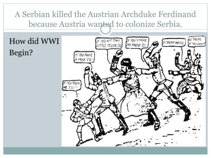 A serbian killed the austrian archduke ferdinand because austria wanted to colonize serbia