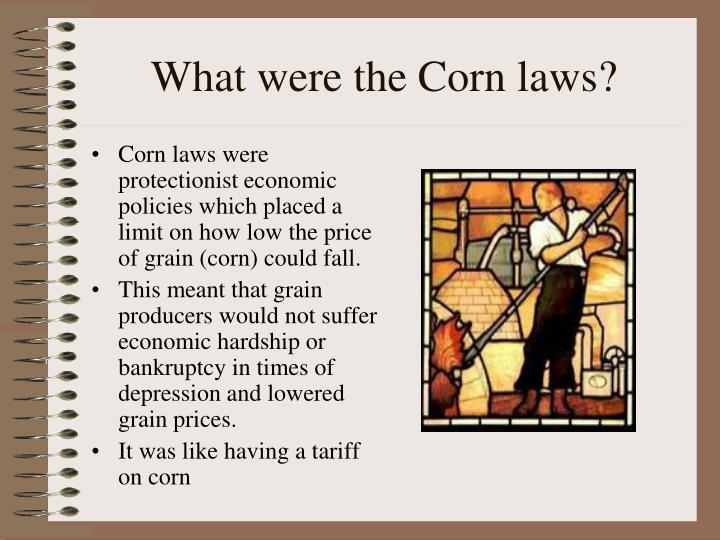 Corn laws were protectionist economic policies which placed a limit on how low the price of grain (corn) could fall.