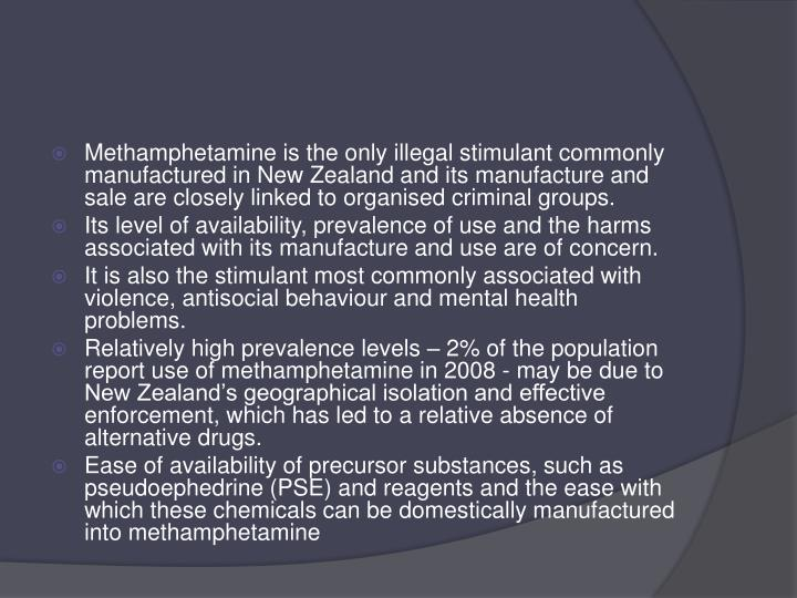 Methamphetamine is the only illegal stimulant commonly manufactured in New Zealand and its manufacture and sale are closely linked to organised criminal groups.