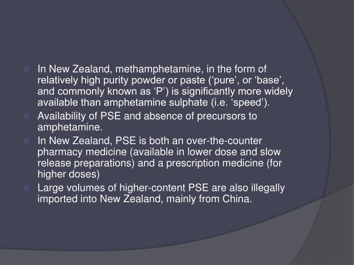 In New Zealand, methamphetamine, in the form of relatively high purity powder or paste ('pure', or 'base', and commonly known as 'P') is significantly more widely available than amphetamine sulphate (i.e. 'speed').