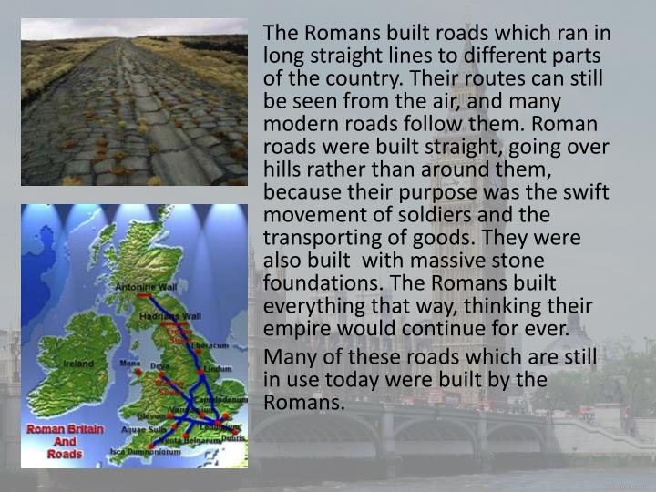 The Romans built roads which ran in long straight lines to different parts of the country. Their routes can still be seen from the air, and many modern roads follow them. Roman roads were built straight, going over hills rather than around them, because their purpose was the swift movement of soldiers and the transporting of goods. They were also built  with massive stone foundations. The Romans built everything that way, thinking their empire would continue for ever.