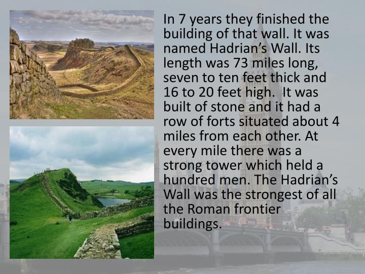 In 7 years they finished the building of that wall. It was named Hadrian's Wall. Its length was 73 miles long, seven to ten feet thick and 16 to 20 feet high.  It was built of stone and it had a row of forts situated about 4 miles from each other. At every mile there was a strong tower which held a hundred men. The Hadrian's Wall was the strongest of all the Roman frontier buildings.