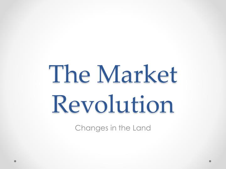 a time of change in the market revolution essay Sure, market revolution is a fitting label for the economic transformation that occurred in america during the first half of the 19th century: it acknowledges that radical changes occurred and that the key to these changes lay within the character and size of the market.