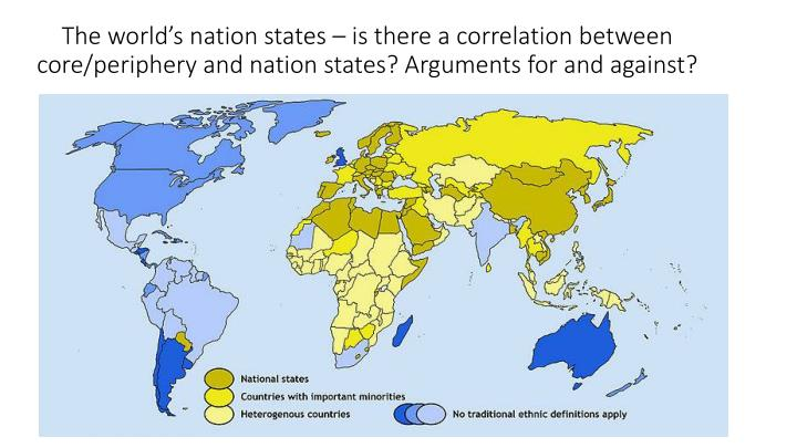 The world's nation states – is there a correlation between core/periphery and nation states? Arguments for and against?