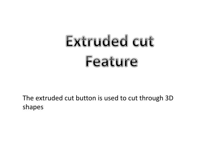 Extruded cut