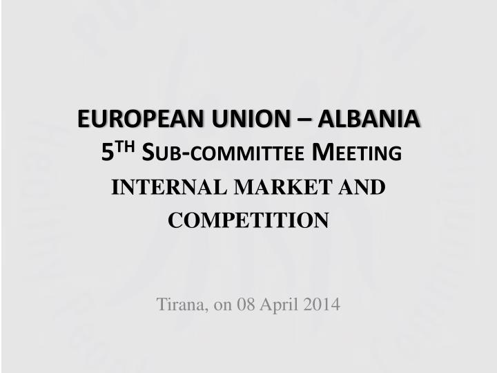 European union albania 5 th sub committee meeting internal market and competition