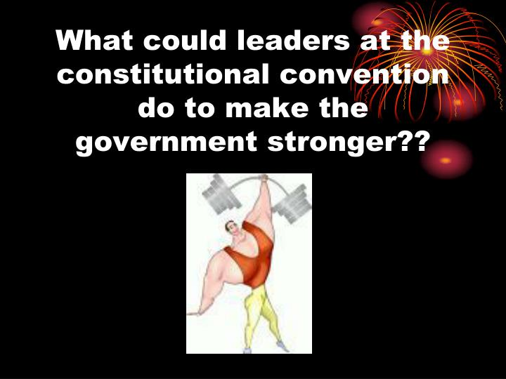 What could leaders at the constitutional convention do to make the government stronger??
