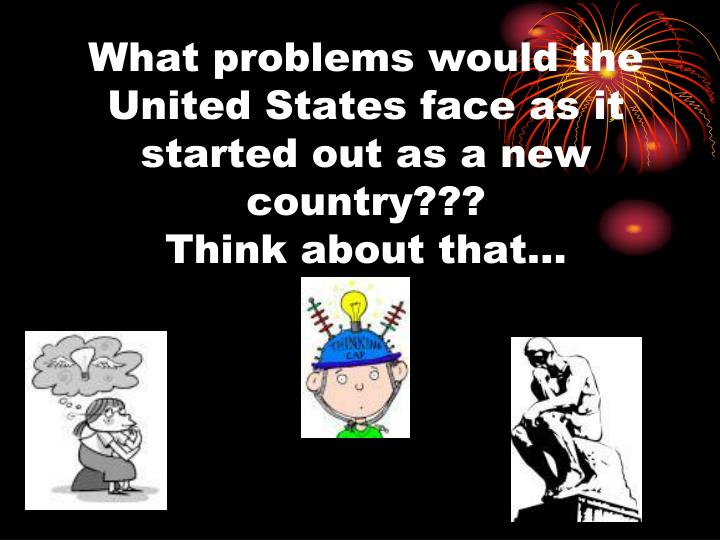 What problems would the United States face as it started out as a new country???
