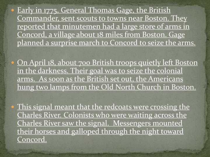 Early in 1775, General Thomas Gage, the British Commander, sent scouts to towns near Boston. They reported that minutemen had a large store of arms in Concord, a village about 18 miles from Boston. Gage planned a surprise march to Concord to seize the arms.