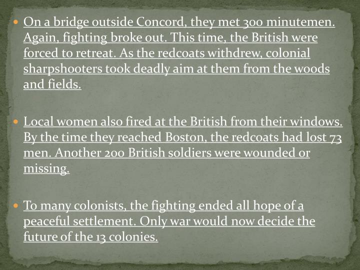 On a bridge outside Concord, they met 300 minutemen.  Again, fighting broke out. This time, the British were forced to retreat. As the redcoats withdrew, colonial sharpshooters took deadly aim at them from the woods and fields.