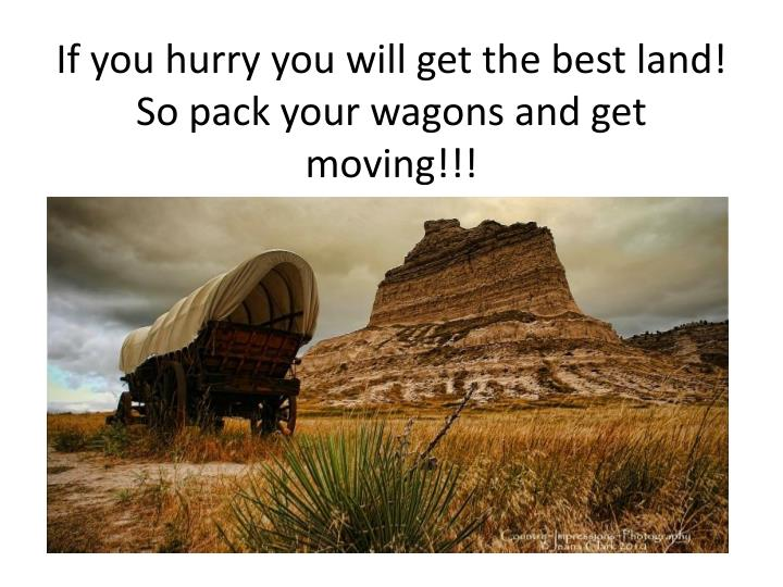 If you hurry you will get the best land! So pack your wagons and get moving!!!