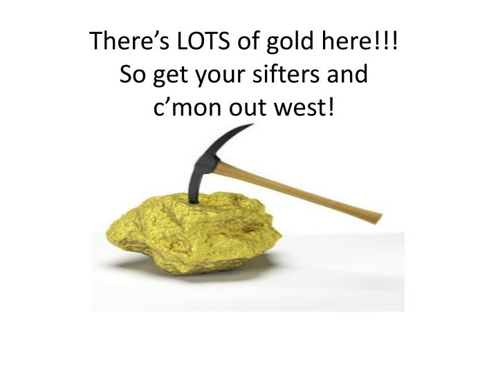 There's LOTS of gold here!!!