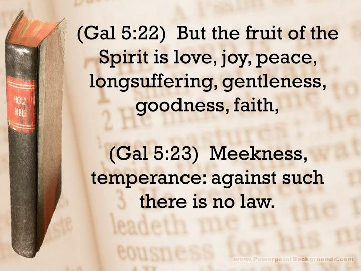 (Gal 5:22)  But the fruit of the Spirit is love, joy, peace, longsuffering, gentleness, goodness, faith,