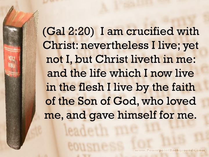 (Gal 2:20)  I am crucified with Christ: nevertheless I live; yet not I, but Christ
