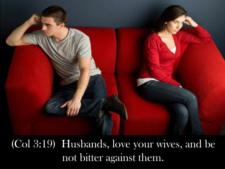 (Col 3:19)  Husbands, love your wives, and be not bitter against them.