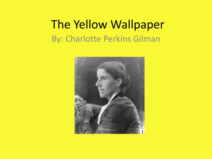 ëthe yellow wallpaperí by charlotte perkins gilman essay Literature network » charlotte perkins gilman » the yellow wallpaper the color is repellant, almost revolting a smouldering, unclean yellow, strangely faded by the slow-turning sunlight it is a dull yet lurid orange in some places, a sickly sulphur tint in others.
